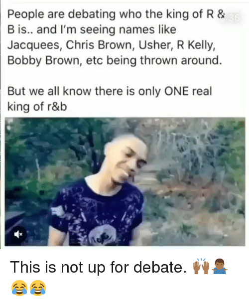 Chris Brown, Memes, and R. Kelly: People are debating who the king of R &  B is.. and I'm seeing names like  Jacquees, Chris Brown, Usher, R Kelly,  Bobby Brown, etc being thrown around.  But we all know there is only ONE real  king of r&b This is not up for debate. 🙌🏾🤷🏾‍♂️😂😂