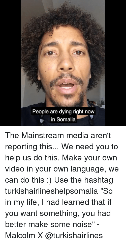 "Malcolm X, Memes, and 🤖: People are dying right now  in Somalia The Mainstream media aren't reporting this... We need you to help us do this. Make your own video in your own language, we can do this :) Use the hashtag turkishairlineshelpsomalia ""So in my life, I had learned that if you want something, you had better make some noise"" - Malcolm X @turkishairlines"