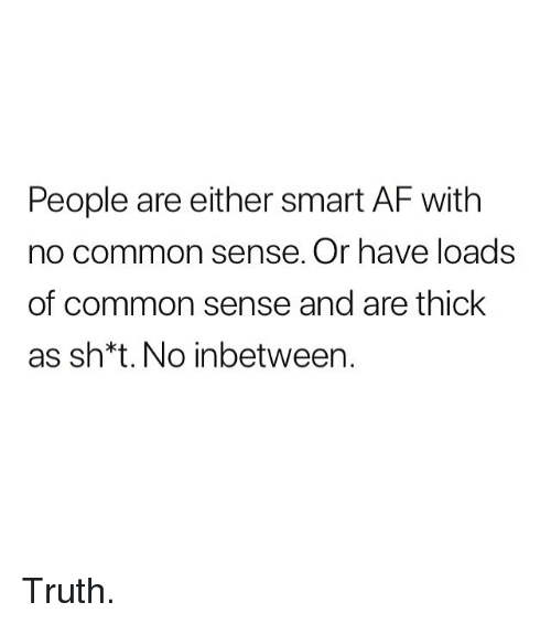 Af, Memes, and Common: People are either smart AF with  no common sense. Or have loads  of common sense and are thick  as sh*t.No inbetween. Truth.