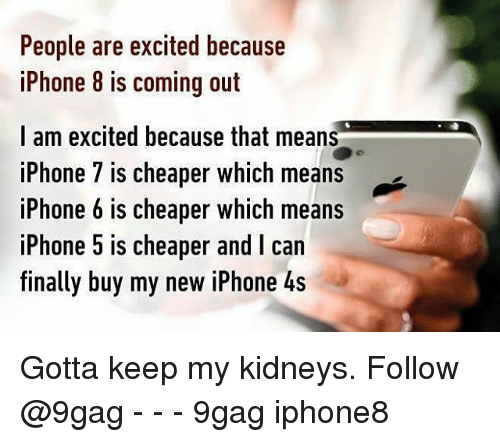 9gag, Iphone, and Memes: People are excited because  iPhone 8 is coming out  I am excited because that means  iPhone 7 is cheaper which means  iPhone 6 is cheaper which means  iPhone 5 is cheaper and I can  finally buy my new iPhone 4s Gotta keep my kidneys. Follow @9gag - - - 9gag iphone8
