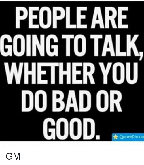 People Are Going To Talk Whether You Do Bad Or Good Quote Pix Co Gm