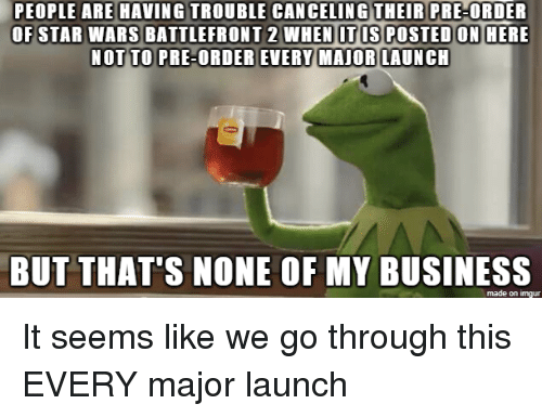 Star Wars, Business, and Imgur: PEOPLE ARE HAVING TROUBLE CANCELING THEIR PRE-ORDER  OF STAR WARS BATTLEFRONT 2 WHEN ITIS POSTEDON HERE  NOT TO PRE-ORDER EVERY MAIORLAUNCH  BUT THAT'S NONE OF MY BUSINESS  made on imgur It seems like we go through this EVERY major launch