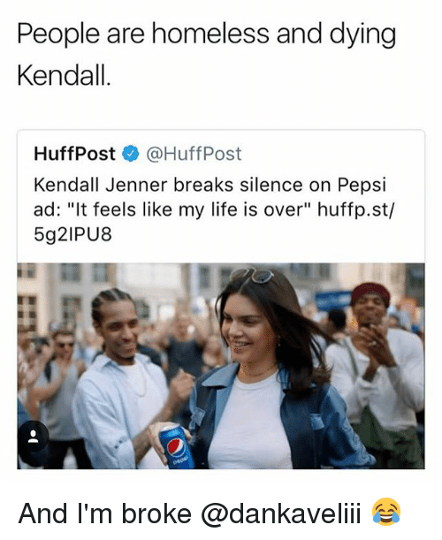 "Homeless, Kendall Jenner, and Life: People are homeless and dying  Kendall  HuffPost @HuffPost  Kendall Jenner breaks silence on Pepsi  ad: ""It feels like my life is over"" huffp.st/  5g2IPU8 And I'm broke @dankaveliii 😂"