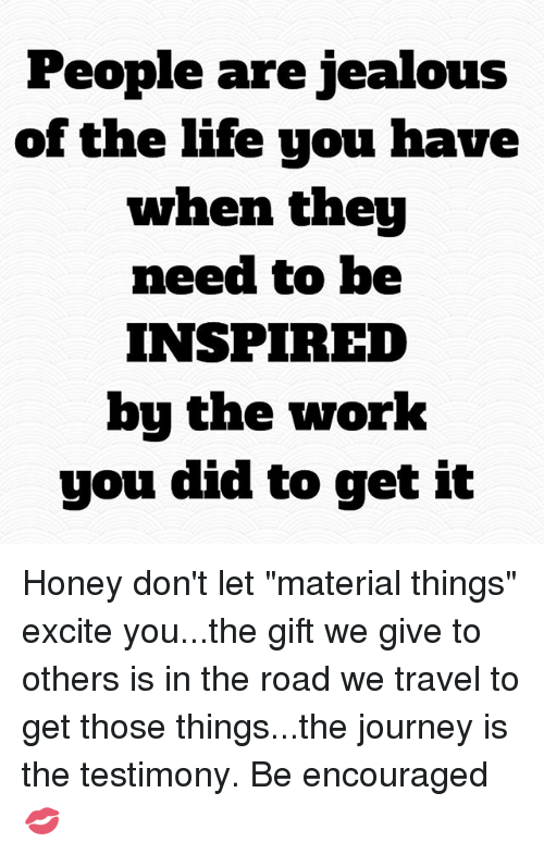 """Jealous, Journey, and Life: People are jealous  of the life you have  when they  need to be  INSPIRED  bu the work  you did to get it Honey don't let """"material things"""" excite you...the gift we give to others is in the road we travel to get those things...the journey is the testimony. Be encouraged 💋"""
