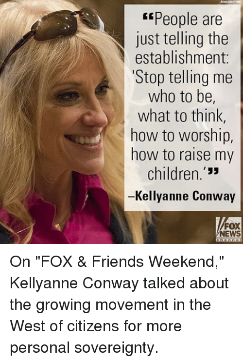 "Children, Conway, and Friends: ""People are  just telling the  establishment  Stop telling me  who to be,  what to think  how to worship,  how to raise my  children  Kellyanne Conway  FOX  NEWS On ""FOX & Friends Weekend,"" Kellyanne Conway talked about the growing movement in the West of citizens for more personal sovereignty."