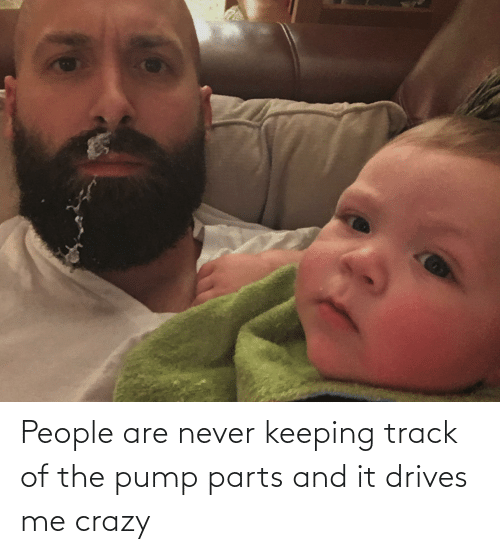 Crazy, Never, and People: People are never keeping track of the pump parts and it drives me crazy