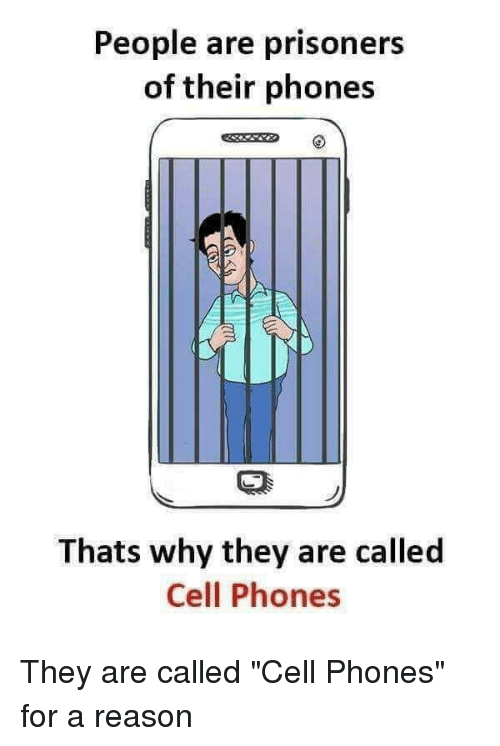 People Are Prisoners of Their Phones Thats Why They Are Called Cell