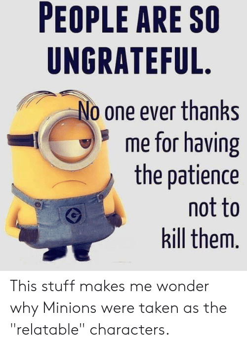 """Taken, Minions, and Patience: PEOPLE ARE SO  UNGRATEFUL  o one ever thanks  me for having  the patience  not to  kill them. This stuff makes me wonder why Minions were taken as the """"relatable"""" characters."""