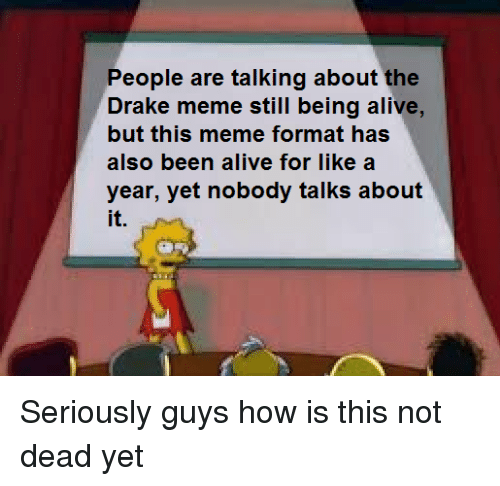Alive, Drake, and Meme: People are talking about the  Drake meme still being alive,  but this meme format has  also been alive for like a  year, yet nobody talks about  it.