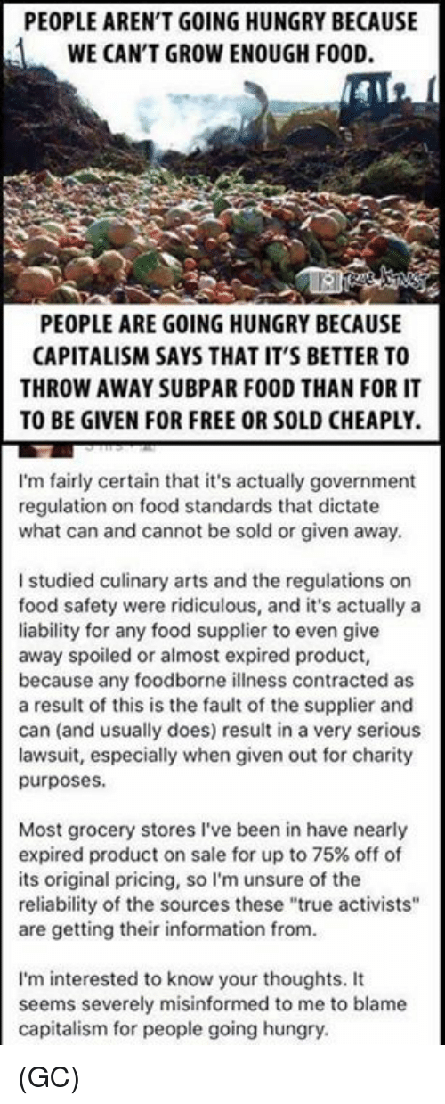 """Food, Hungry, and Memes: PEOPLE AREN'T GOING HUNGRY BECAUSE  WE CAN'T GROW ENOUGH FOOD.  PEOPLE ARE GOING HUNGRY BECAUSE  CAPITALISM SAYS THAT IT'S BETTER TO  THROW AWAY SUBPAR FOOD THAN FOR IT  TO BE GIVEN FOR FREE OR SOLD CHEAPLY.  I'm fairly certain that it's actually government  regulation on food standards that dictate  what can and cannot be sold or given away.  I studied culinary arts and the regulations on  food safety were ridiculous, and it's actually a  liability for any food supplier to even give  away spoiled or almost expired product,  because any foodborne illness contracted as  a result of this is the fault of the supplier and  can (and usually does) result in a very serious  lawsuit, especially when given out for charity  purposes.  Most grocery stores I've been in have nearly  expired product on sale for up to 75% off of  its original pricing, so I'm unsure of the  reliability of the sources these """"true activists""""  are getting their information from.  I'm interested to know your thoughts. It  seems severely misinformed to me to blame  capitalism for people going hungry (GC)"""