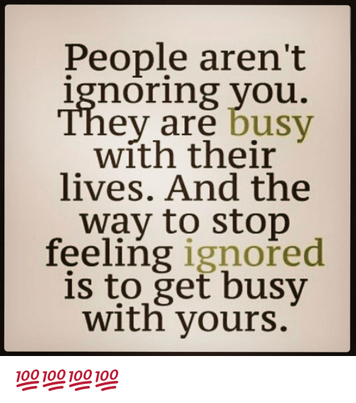 Ignorant, Memes, and Business: People aren't  ignoring you.  eV are busy  with their  lives. And the  way to stop  feeling ignored  is to get busy  with yours. 💯💯💯💯
