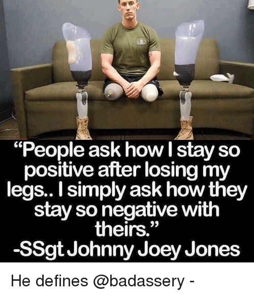 """Memes, 🤖, and How: """"People ask how I stay so  positive after losing my  legs.. I simply ask how they  stay so negative with  theirs.""""  -SSgt Johnny Joey Jones He defines @badassery -"""