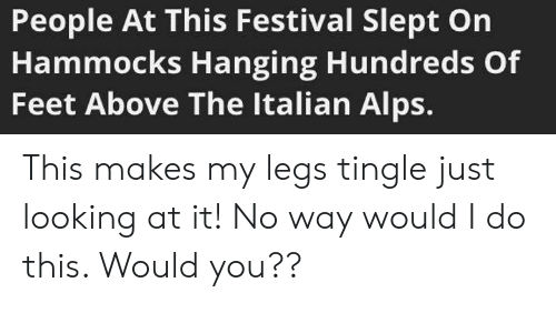 Memes, Festival, and 🤖: People At This Festival Slept On  Hammocks Hanging Hundreds Of  Feet Above The Italian Alps. This makes my legs tingle just looking at it! No way would I do this. Would you??
