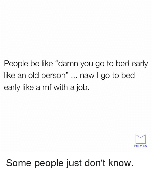 """Be Like, Dank, and Memes: People be like """"damn you go to bed early  like an old person"""" naw I go to bed  early like a mf with a job.  MEMES Some people just don't know."""