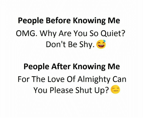 Love, Omg, and Shut Up: People Before Knowing Me  OMG. Why Are You So Quiet?  Don't Be Shy.  People After Knowing Me  For The Love Of Almighty Can  You Please shut up?