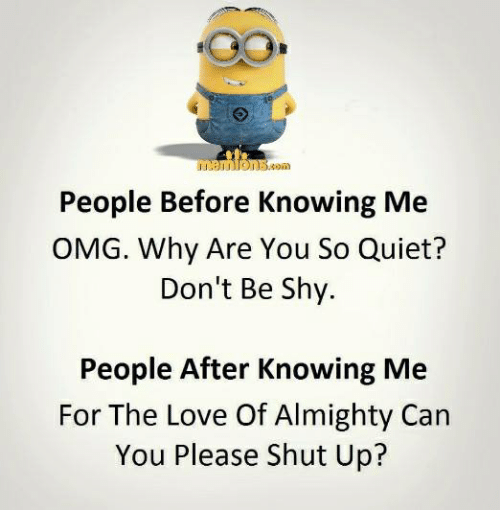 Love, Memes, and Omg: People Before Knowing Me  OMG. Why Are You So Quiet?  Don't Be Shy.  People After Knowing Me  For The Love Of Almighty Can  You Please Shut Up?