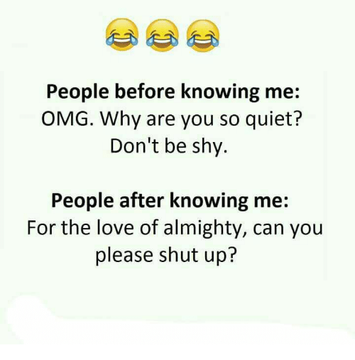 Love, Memes, and Omg: People before knowing me  OMG. Why are you so quiet?  Don't be shy.  People after knowing me  For the love of almighty, can you  please shut up?