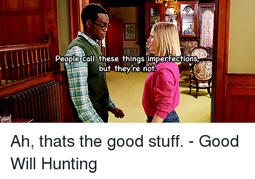 Hunting, Good, and Stuff: People call these things imperfections  but they re not Ah, thats the good stuff. -Good Will Hunting