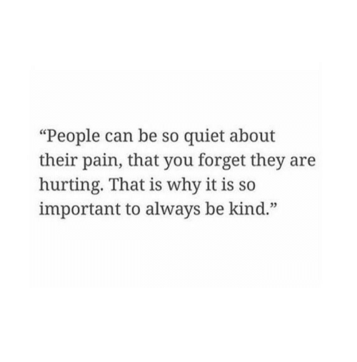 """Quiet, Pain, and Can: """"People can be so quiet about  their pain, that you forget they are  hurting. That is why it is so  important to always be kind."""""""