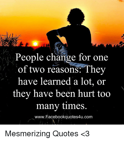 People Change For One Of Two Reasons They Have Learned A Lot Or They