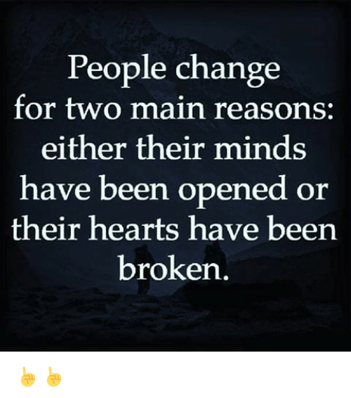 Memes, Hearts, and Change: People change  for two main reasons:  either their minds  have been opened  or  their hearts have been  broken. ☝☝