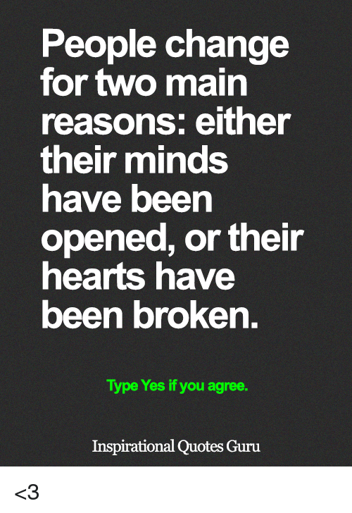 Memes, Hearts, and Quotes: People change  for two main  reasons: either  their minds  have been  opened, or their  hearts have  been broken.  Type Yes if you agree.  Inspirational Quotes Guru <3