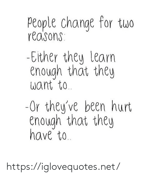 Change, Been, and Net: People change for twwo  reasons:  - Either they learn  enough that they  want to.  -Or they've been hurt  enough that they  have to. https://iglovequotes.net/