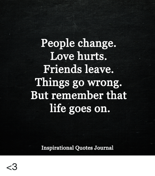 Life Hurts Quotes: People Change Love Hurts Friends Leave Things Go Wrong But