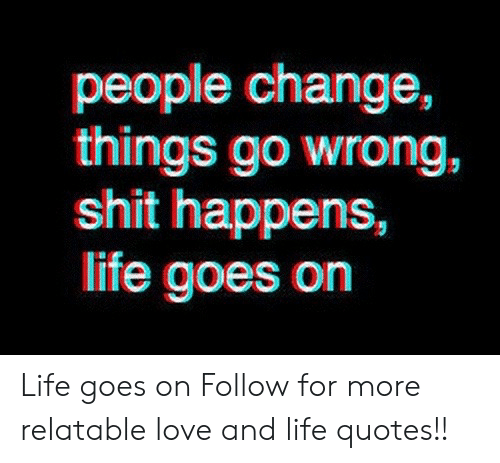 People Change Things Go Wrong Shit Happens Life Goes On Life Goes On