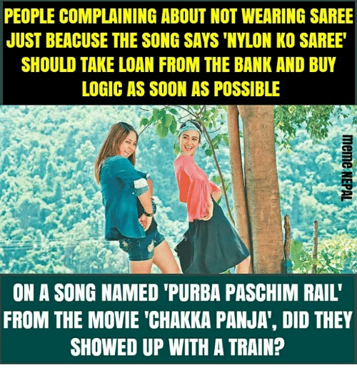 """Logic, Soon..., and Bank: PEOPLE COMPLAINING ABOUT NOT WEARING SAREE  JUST BEACUSE THE SONG SAYS 'NYLON KO SAREE  SHOULD TAKE LOAN FROM THE BANK AND BUY  LOGIC AS SOON AS POSSIBLE  ON A SONG NAMED 'PURBA PASCHIM RAIL'  FROM THE MOVIE """"CHAKKA PANJA', DID THEY  SHOWED UP WITH A TRAIN?"""