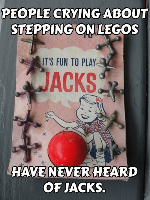 Crying, Legos, and Never: PEOPLE CRYING ABOUT  STEPPING ON LEGOS  0  IT'S FUN TO PLAY  JACKS  ok  HAVE NEVER HEARD  OF JACKS