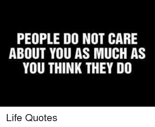 People Do Not Care About You As Much As You Think They Do Life