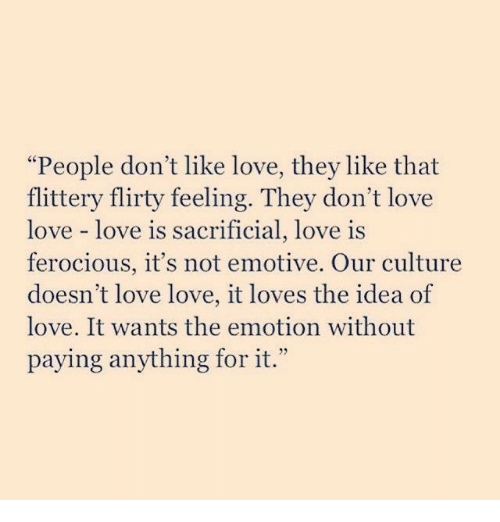 """Love, Ferocious, and Idea: """"People don't like love, they like that  flittery flirty feeling. They don't love  love love is  ferocious, it's not emotive. Our culture  doesn't love love, it loves the idea of  love. It wants the emotion without  paying anything for it.""""  sacrificial, love is"""