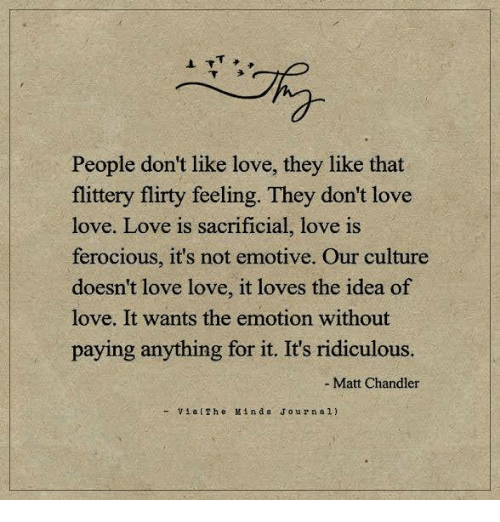 Love, Memes, and Ferocious: People don't like love, they like that  flittery flirty feeling. They don't love  love. Love is sacrificial, love is  ferocious, it's not emotive. Our culture  doesn't love love, it loves the idea of  love. It wants the emotion without  paying anything for it. It's ridiculous.  Matt Chandler  Via (The Min d s J o u r n a 1.)
