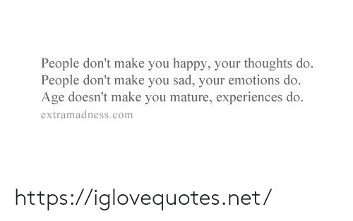 Happy, Sad, and Net: People don't make you happy, your thoughts do.  People don't make you sad, your emotions do.  Age doesn't make you mature, experiences do.  extramadness.com https://iglovequotes.net/