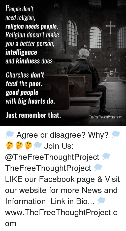 Facebook, Memes, and News: People don't  need religion,  religion needs people.  Religion doesn't make  you a better person,  intelligence  and kindness does.  纳  Churches don't  feed the poor  good people  with big hearts do.  Just remember that.  TheFreeThoughtProject.com 💭 Agree or disagree? Why? 💭🤔🤔🤔💭 Join Us: @TheFreeThoughtProject 💭 TheFreeThoughtProject 💭 LIKE our Facebook page & Visit our website for more News and Information. Link in Bio... 💭 www.TheFreeThoughtProject.com
