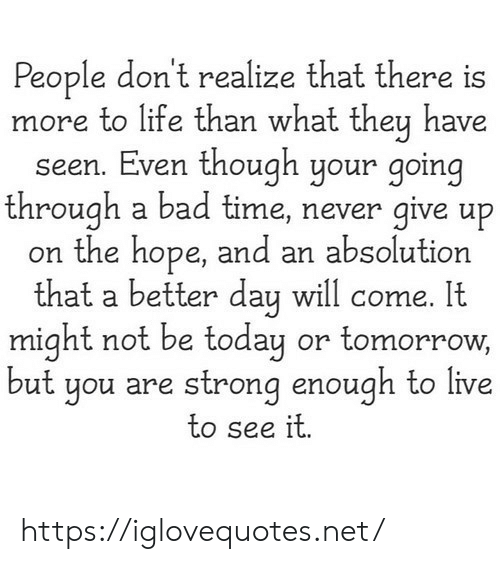 Bad, Life, and Live: People don't realize that there is  more to life than what they have  seen. Even though your going  through a bad time, never give up  on the hope, and an absolution  that a better day will come. It  might not be today or tomorrow,  but you are strong enough to live  to see it. https://iglovequotes.net/