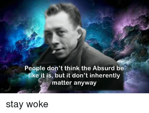Be Like, Absurd, and Non Existent Existentialist: People don't think the Absurd be  like it is, but it don't inherently  matter anyway stay woke
