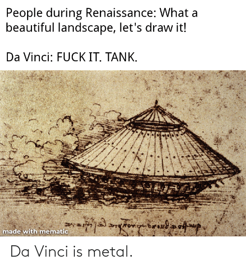 Beautiful, Reddit, and Metal: People during Renaissance: What a  beautiful landscape, let's draw it!  Da Vinci: FUCK IT. TANK.  made with mematic Da Vinci is metal.