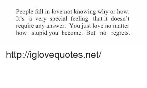 Fall, Love, and Http: People fall in love not knowing why or hovw  It's a very special feeling that it doesn't  require any answer. You just love no matter  how stupid you become. But no regrets. http://iglovequotes.net/