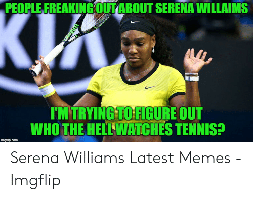 Memes, Serena Williams, and Tennis: PEOPLE FREAKINGOUTABOUT SERENA WILLAIMS  киз  IM TRYING TO FIGURE OUT  WHO THE HELLWATCHES TENNIS?  imgflip.com  WIson Serena Williams Latest Memes - Imgflip