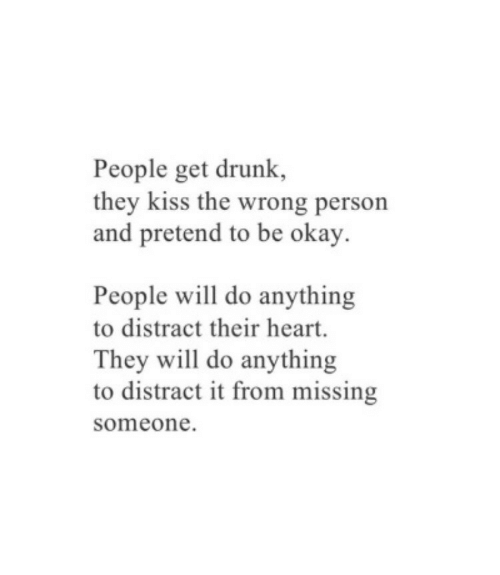 Drunk, Heart, and Kiss: People get drunk,  they kiss the wrong person  and pretend to be okay.  People will do anything  to distract their heart.  They will do anything  to distract it from missing  someone