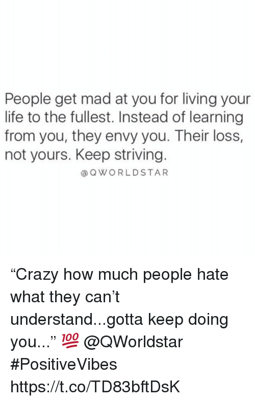 """Life, Mad, and Living: People get mad at you for living your  life to the fullest. Instead of learning  from you, they envy you. Their loss,  not yours. Keep striving.  @QWORLDSTAR """"Crazy how much people hate what they can't understand...gotta keep doing you..."""" 💯 @QWorldstar #PositiveVibes https://t.co/TD83bftDsK"""