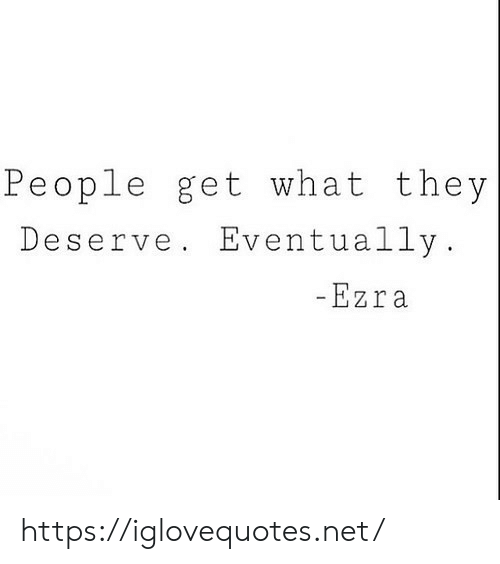 Net, Ezra, and They: People get what they  Deserve. Eventually  Ezra https://iglovequotes.net/