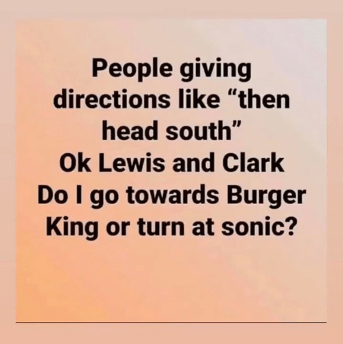 "Burger King, Head, and Sonic: People giving  directions like ""then  head south""  Ok Lewis and Clark  Do I go towards Burger  King or turn at sonic?"