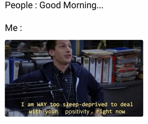 Good Morning, Good, and Sleep: People : Good Morning  Me:  I am WAY too sleep-deprived to deal  with youn positivity, right now