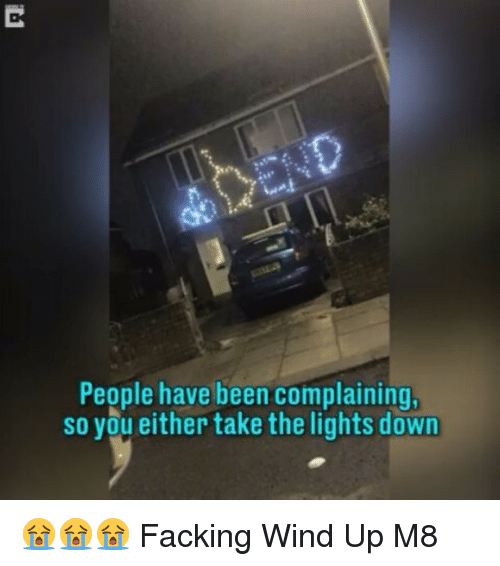 Memes, Fack, and 🤖: People have been complaining  so vou either take the lights down 😭😭😭 Facking Wind Up M8