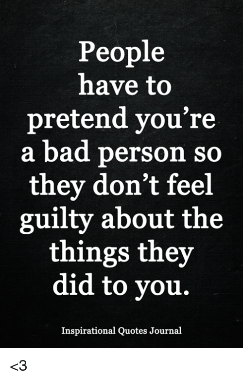 Bad People Quotes People Have to Pretend You're a Bad Person So They Don't Feel  Bad People Quotes