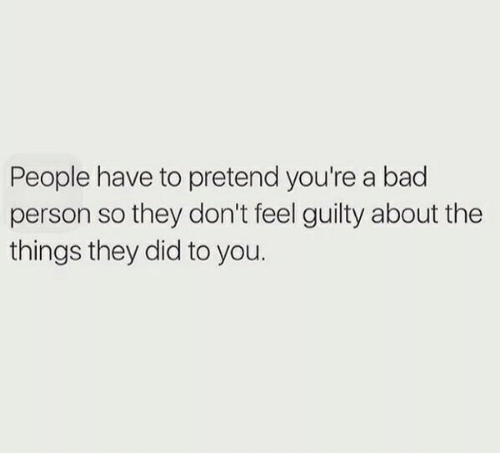 Bad, Bad Person, and Did: People have to pretend you're a bad  person so they don't feel guilty about the  things they did to you.