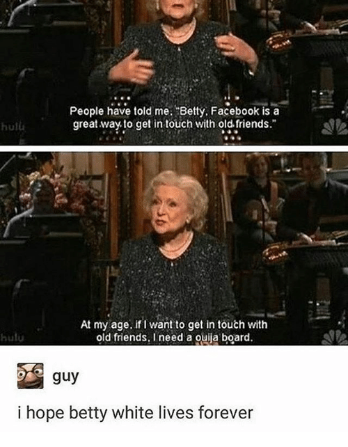 "Betty White, Facebook, and Friends: People have told me. Betty, Facebook is a  great way to get in touch with old friends.""  hulu  At my age, if Iwant to get in touch with  old friends, I need a Quija board.  guy  i hope betty white lives forever"